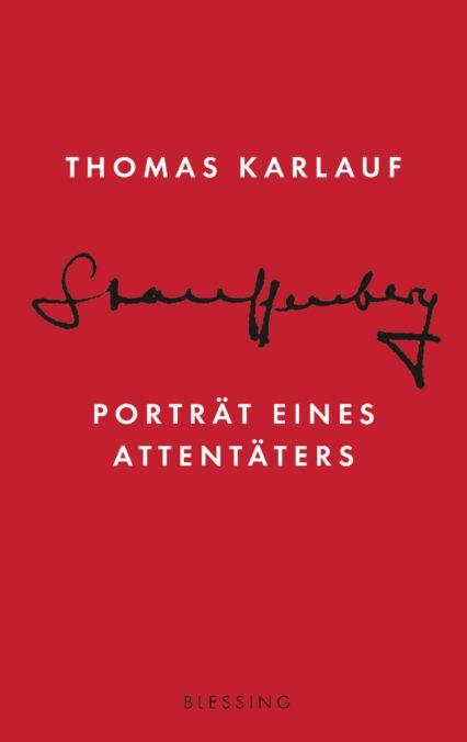 Thomas Karlauf: Stauffenberg. Porträt eines Attentäters. Eine Biografie