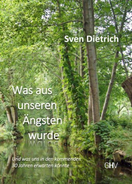 Sven Dietrich: Was aus unseren Ängsten wurde. Roman