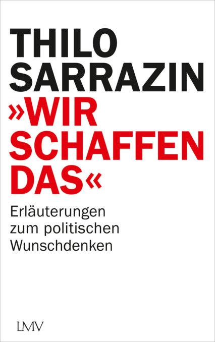 Thilo Sarrazin: Wir schaffen das. Erläuterungen politisch Wunschdenken