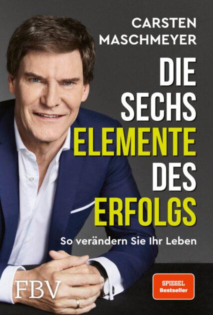 Carsten Maschmeyer: Die sechs Elemente des Erfolgs. So verändern Leben